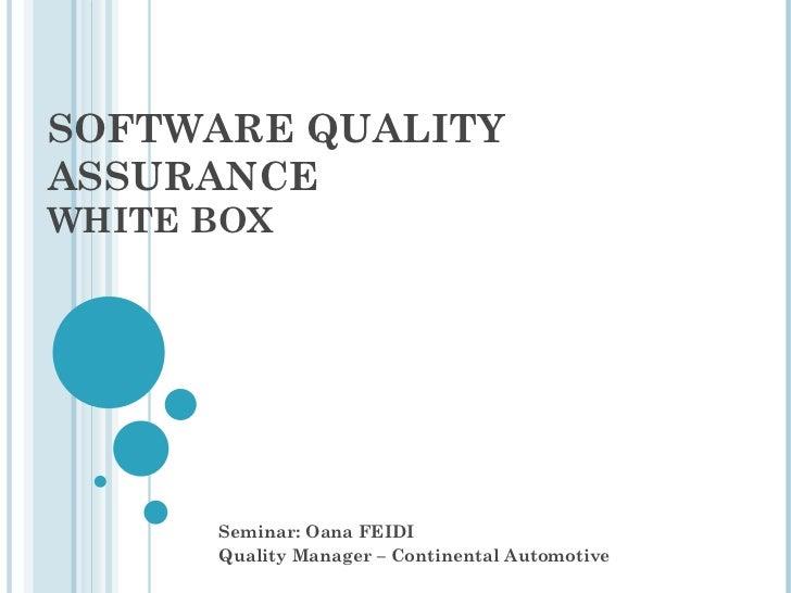 SOFTWARE QUALITYASSURANCEWHITE BOX      Seminar: Oana FEIDI      Quality Manager – Continental Automotive