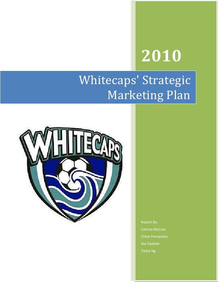 Whitecaps' Strategic        Marketing Plan2010Report By:Catrina McCrae                                                   C...