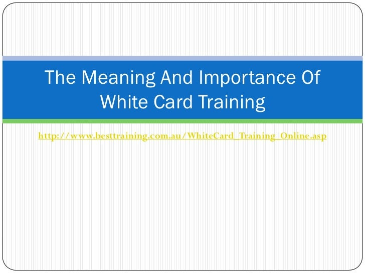 The Meaning And Importance Of      White Card Traininghttp://www.besttraining.com.au/WhiteCard_Training_Online.asp