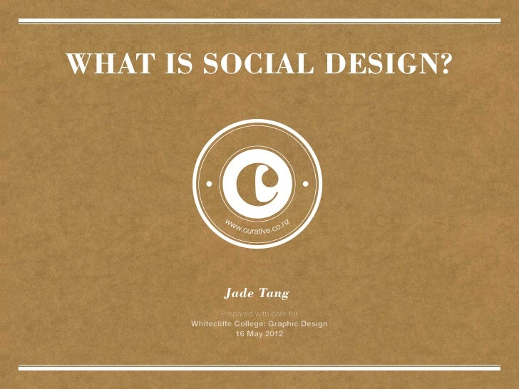WHAT IS SOCIAL DESIGN?               Jade Tang              Prepared with care for       Whitecliffe College: Graphic Desi...