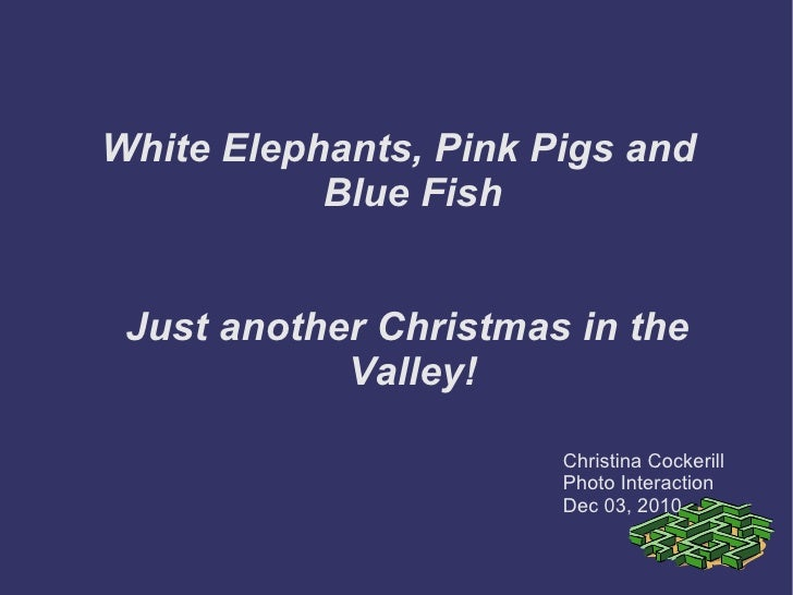 White Elephants, Pink Pigs and Blue Fish Just another Christmas in the  Valley! <ul>Christina Cockerill Photo Interaction ...