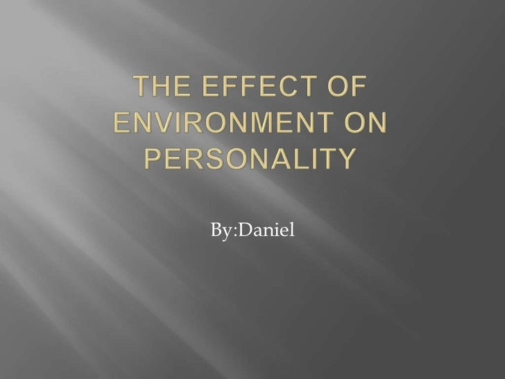 The Effect of Environment on Personality<br />By:Daniel<br />