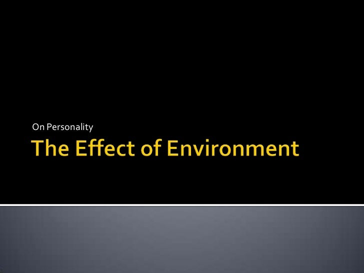 The Effect of Environment <br />On Personality <br />