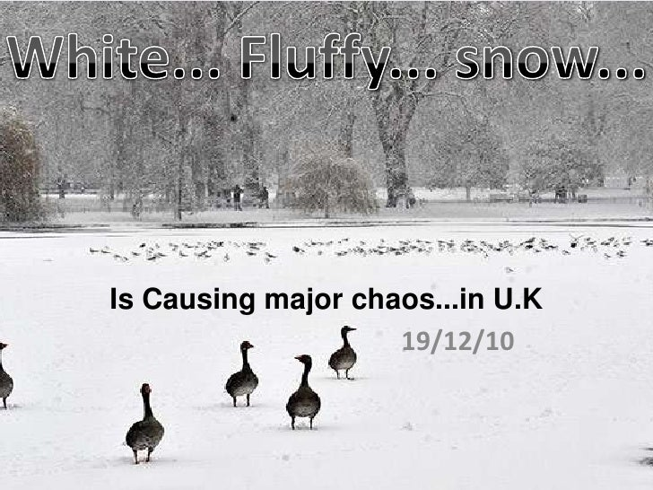 Is Causing major chaos...in U.K<br />19/12/10<br />White... Fluffy... snow...<br />