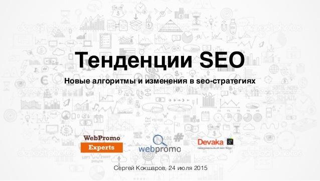 Тенденции SEO Новые алгоритмы и изменения в seo-стратегиях Сергей Кокшаров, 24 июля 2015