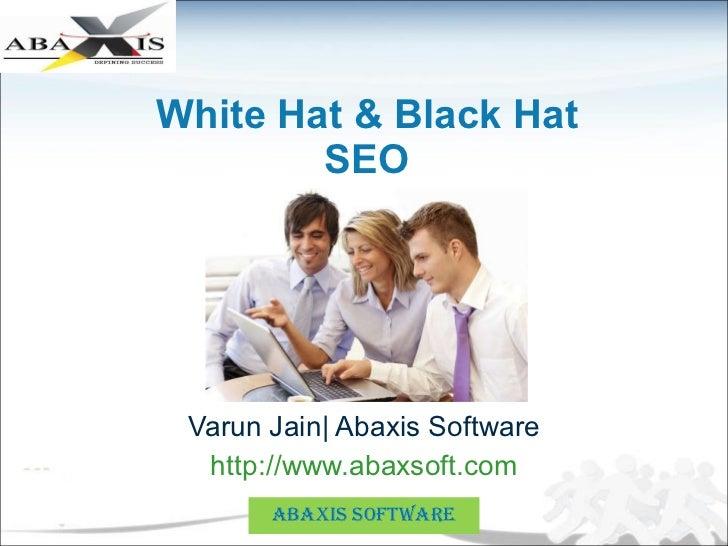 White Hat & Black Hat SEO Varun Jain| Abaxis Software http://www.abaxsoft.com ABAXIS SOFTWARE