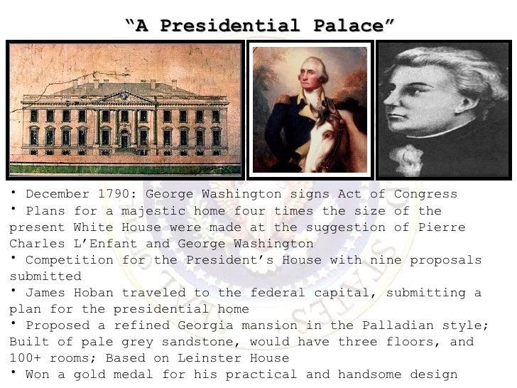 """ A Presidential Palace"" <ul><li>December 1790: George Washington signs Act of Congress </li></ul><ul><li>Plans for a maje..."