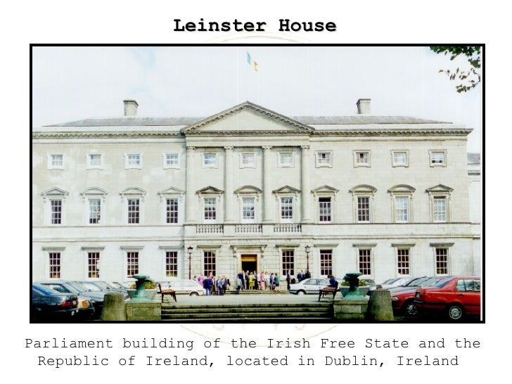 Leinster House Parliament building of the Irish Free State and the Republic of Ireland, located in Dublin, Ireland