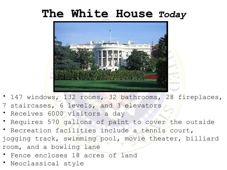 The White House   Today <ul><li>147 windows, 132 rooms, 32 bathrooms, 28 fireplaces, 7 staircases, 6 levels, and 3 elevato...