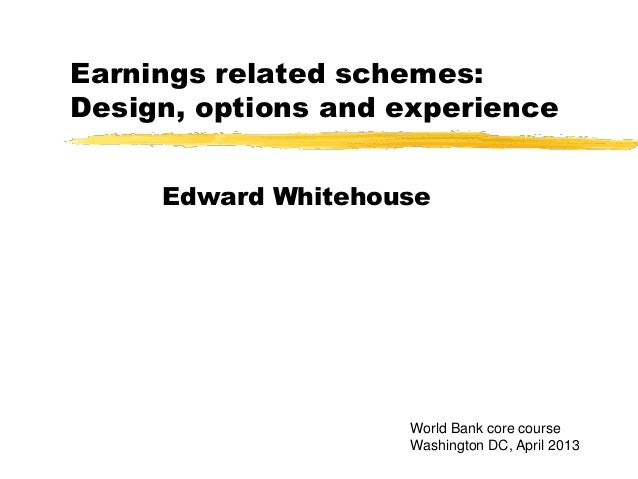 Earnings related schemes:Design, options and experienceEdward WhitehouseWorld Bank core courseWashington DC, April 2013