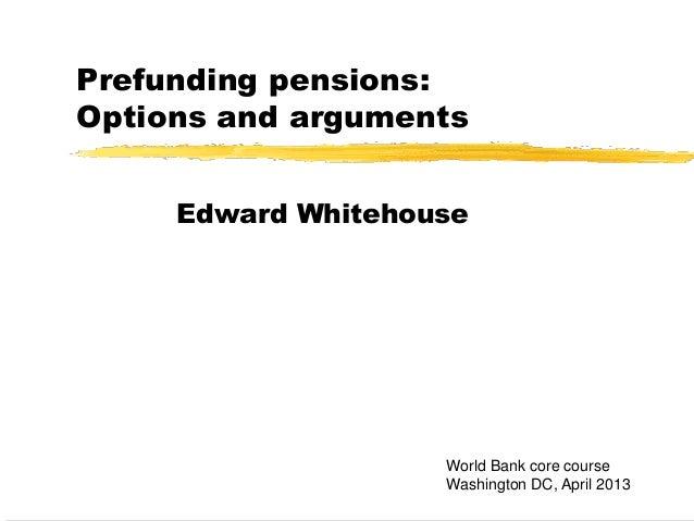 Prefunding pensions:Options and argumentsEdward WhitehouseWorld Bank core courseWashington DC, April 2013