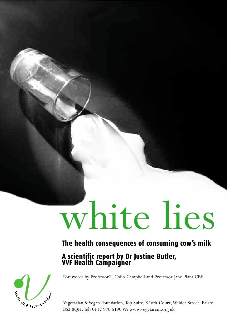 white lies The health consequences of consuming cow's milk A scientific report by Dr Justine Butler, VVF Health Campaigner...