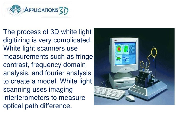 The process of 3D white light digitizing is very complicated. White light scanners use measurements such as fringe contras...