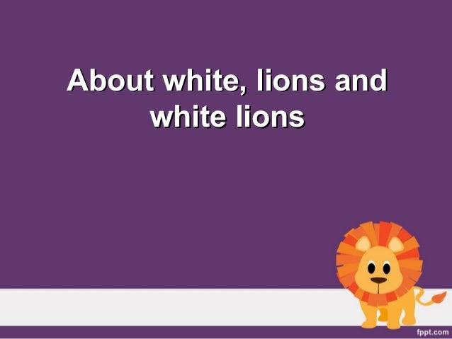 About white, lions andAbout white, lions and white lionswhite lions