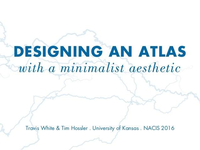 DESIGNING AN ATLAS with a minimalist aesthetic Travis White & Tim Hossler . University of Kansas . NACIS 2016