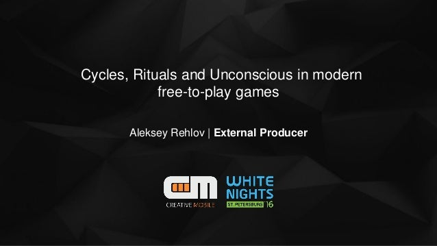 Cycles, Rituals and Unconscious in modern free-to-play games Aleksey Rehlov | External Producer