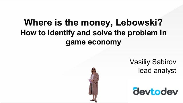 Where is the money, Lebowski? How to identify and solve the problem in game economy Vasiliy Sabirov lead analyst