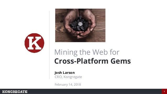 1 Mining the Web for Cross-Platform Gems Josh Larson CRO, Kongregate February 14, 2018