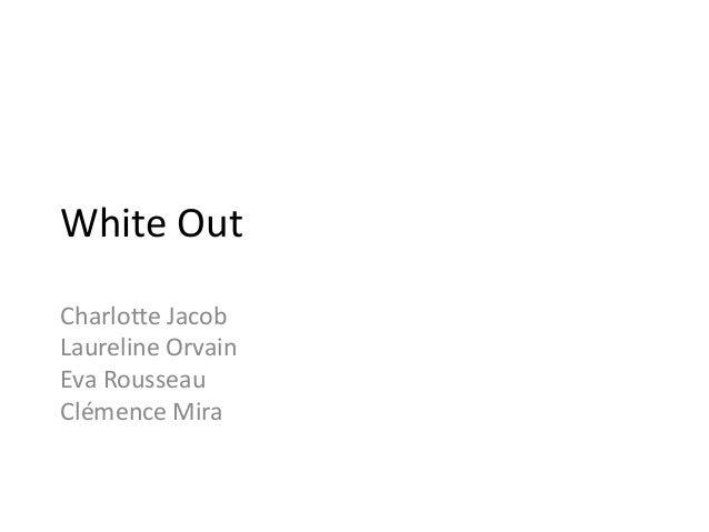White Out Charlotte Jacob Laureline Orvain Eva Rousseau Clémence Mira
