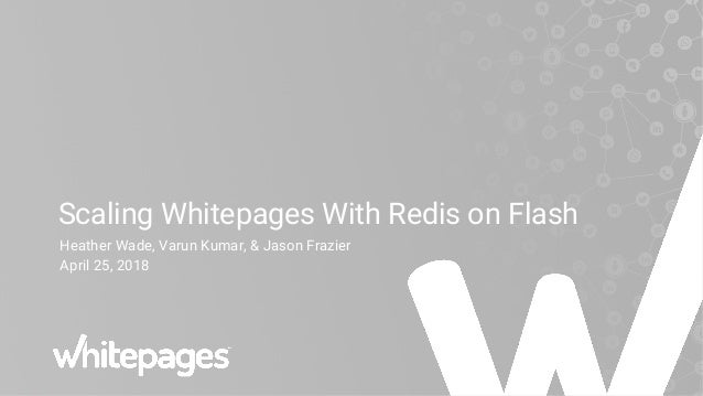 Scaling Whitepages With Redis on Flash Heather Wade, Varun Kumar, & Jason Frazier April 25, 2018