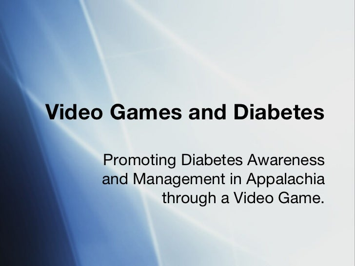 Video Games and Diabetes    Promoting Diabetes Awareness    and Management in Appalachia           through a Video Game.