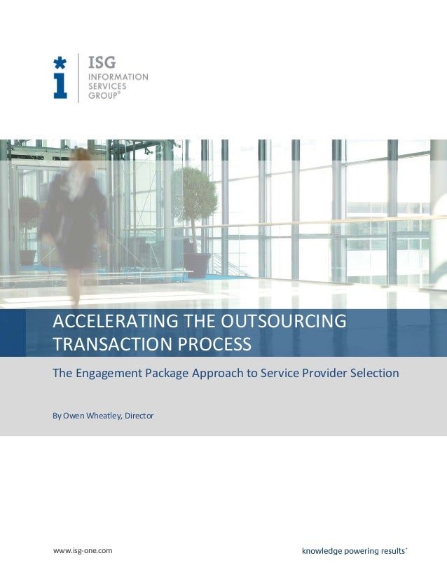 www.isg-one.comACCELERATING THE OUTSOURCINGTRANSACTION PROCESSThe Engagement Package Approach to Service Provider Selectio...