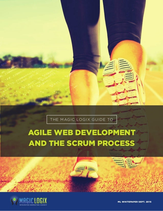THE MAGIC LOGIX GUIDE TO AGILE WEB DEVELOPMENT AND THE SCRUM PROCESS ML WHITEPAPER SEPT. 2015