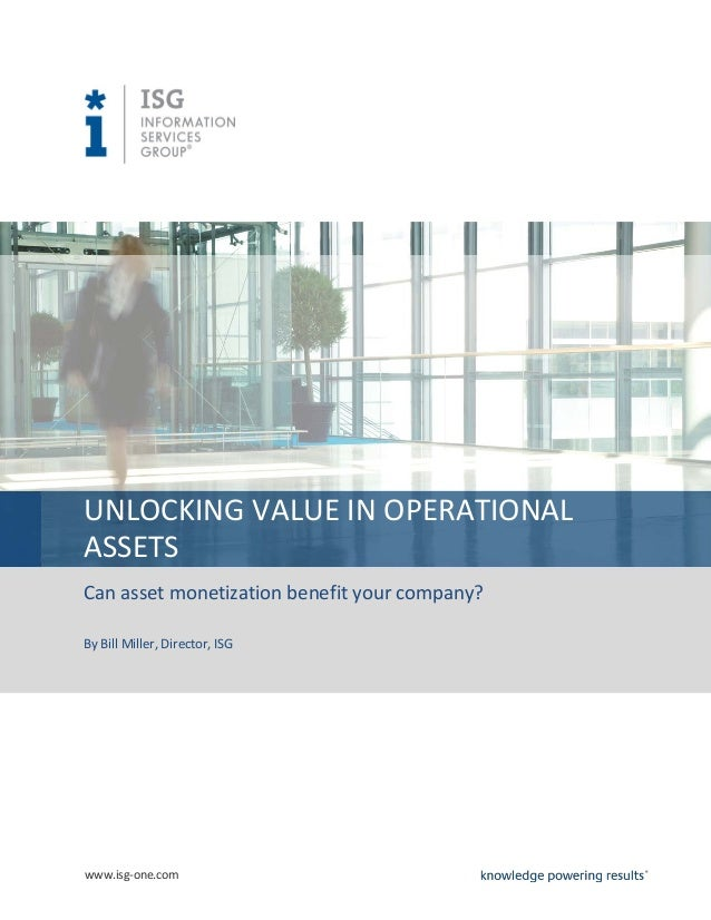 UNLOCKING VALUE IN OPERATIONALASSETSCan asset monetization benefit your company?By Bill Miller, Director, ISGwww.isg-one.com