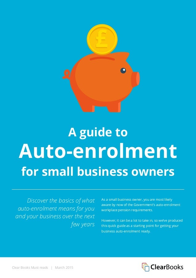 Clear Books Must reads | March 2015 A guide to Auto-enrolment for small business owners Discover the basics of what auto-e...