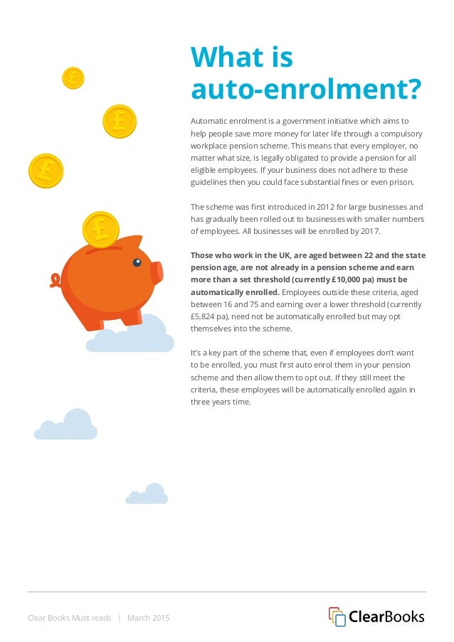 Clear Books Must reads | March 2015 What is auto-enrolment? Automatic enrolment is a government initiative which aims to h...