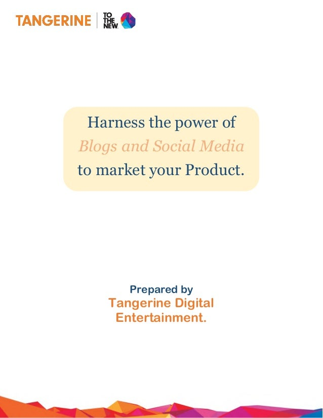 Harness the power of Blogs and Social Media to market your Product. Prepared by Tangerine Digital Entertainment.