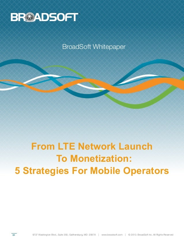 01From LTE Network LaunchTo Monetization:5 Strategies For Mobile OperatorsBroadSoft Whitepaper9737 Washington Blvd., Suite...