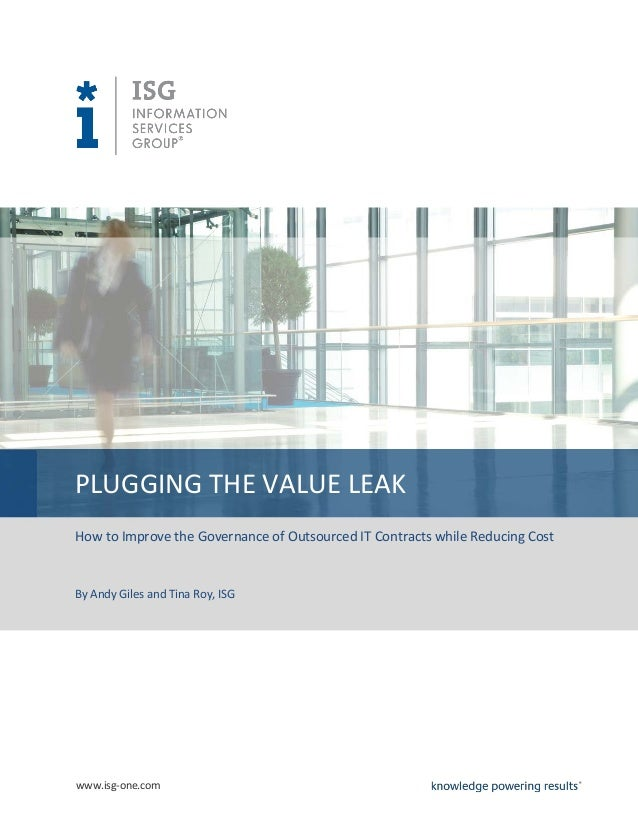 PLUGGING THE VALUE LEAKHow to Improve the Governance of Outsourced IT Contracts while Reducing CostBy Andy Giles and Tina ...