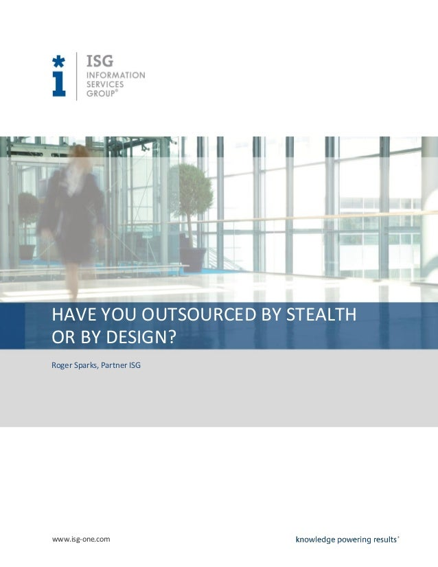 HAVE YOU OUTSOURCED BY STEALTHOR BY DESIGN?Roger Sparks, Partner ISGwww.isg-one.com