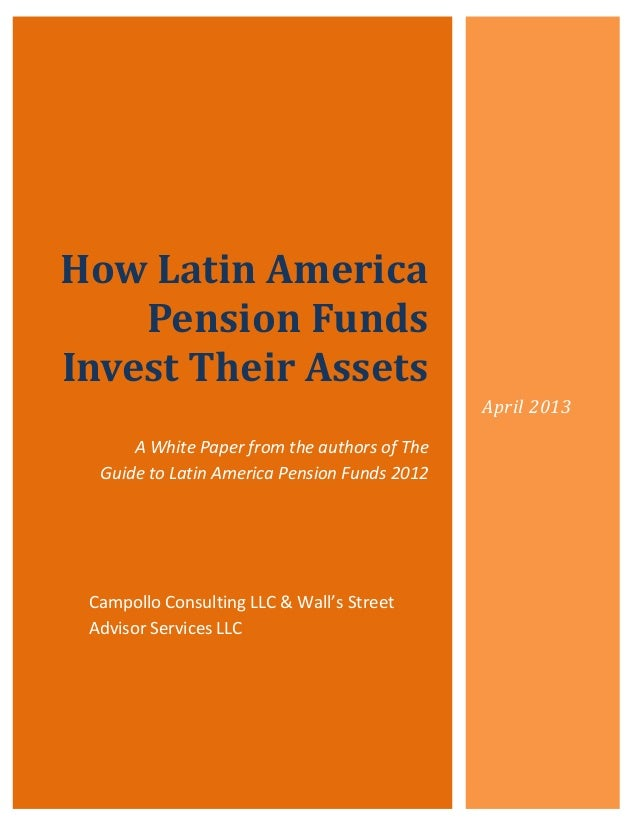 How Latin America    Pension FundsInvest Their Assets                                              April 2013      A White...