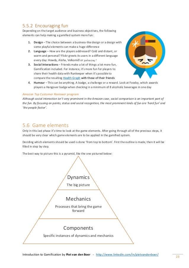 Introduction to Gamification by Piet van den Boer - http://www.linkedin.com/in/pietvandenboer/ 23 5.5.2 Encouraging fun De...