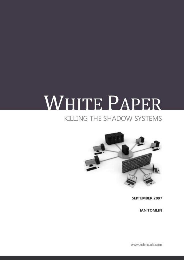 WHITE PAPER KILLING THE SHADOW SYSTEMS                  SEPTEMBER 2007                      IAN TOMLIN                  ww...