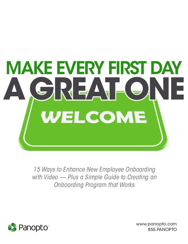 www.panopto.com 855.PANOPTO TM Make Every First Day AGreatOne 15 Ways to Enhance New Employee Onboarding with Video — Plus...