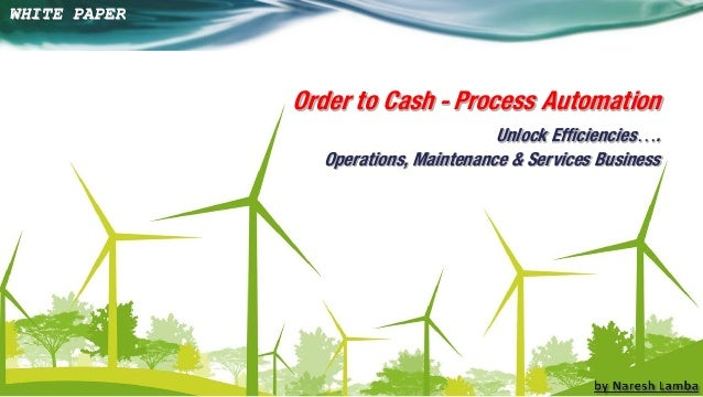 Order to Cash - Process Automation Unlock Efficiencies…. Operations, Maintenance & Services Business  WHITE PAPER  1