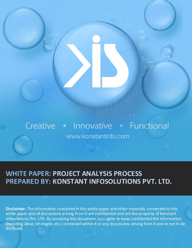 WHITE PAPER: PROJECT ANALYSIS PROCESS PREPARED BY: KONSTANT INFOSOLUTIONS PVT. LTD.  Disclaimer: The information contained...