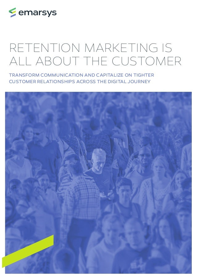 RETENTION MARKETING IS ALL ABOUT THE CUSTOMER TRANSFORM COMMUNICATION AND CAPITALIZE ON TIGHTER CUSTOMER RELATIONSHIPS ACR...