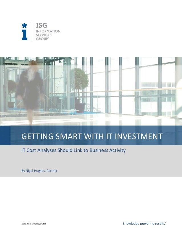 GETTING SMART WITH IT INVESTMENT IT Cost Analyses Should Link to Business Activity  By Nigel Hughes, Partner  www.isg-one....