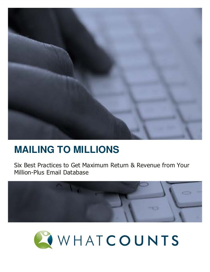 MAILING TO MILLIONSSix Best Practices to Get Maximum Return & Revenue from YourMillion-Plus Email Database