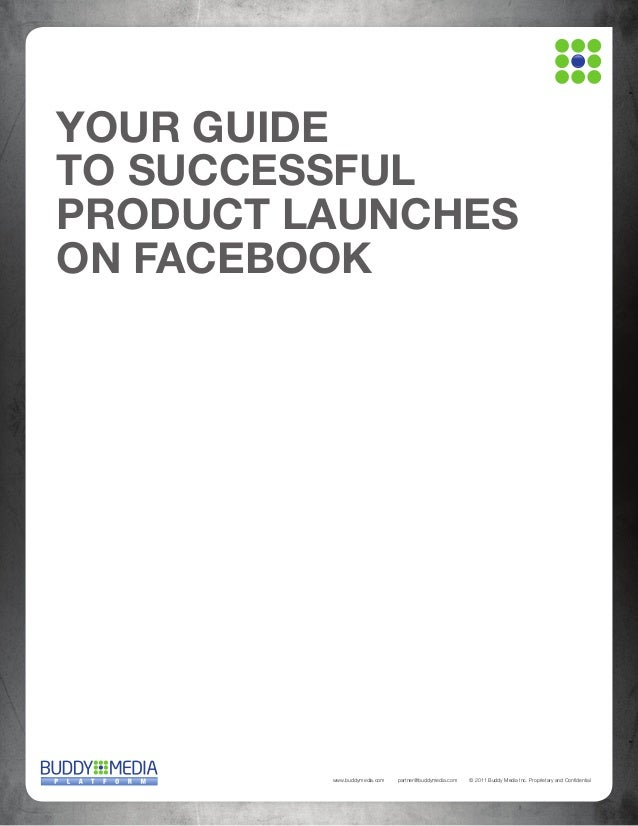 YOUR GUIDE TO SUCCESSFUL PRODUCT LAUNCHES ON FACEBOOK  www.buddymedia.com  partner@buddymedia.com  © 2011 Buddy Media Inc....