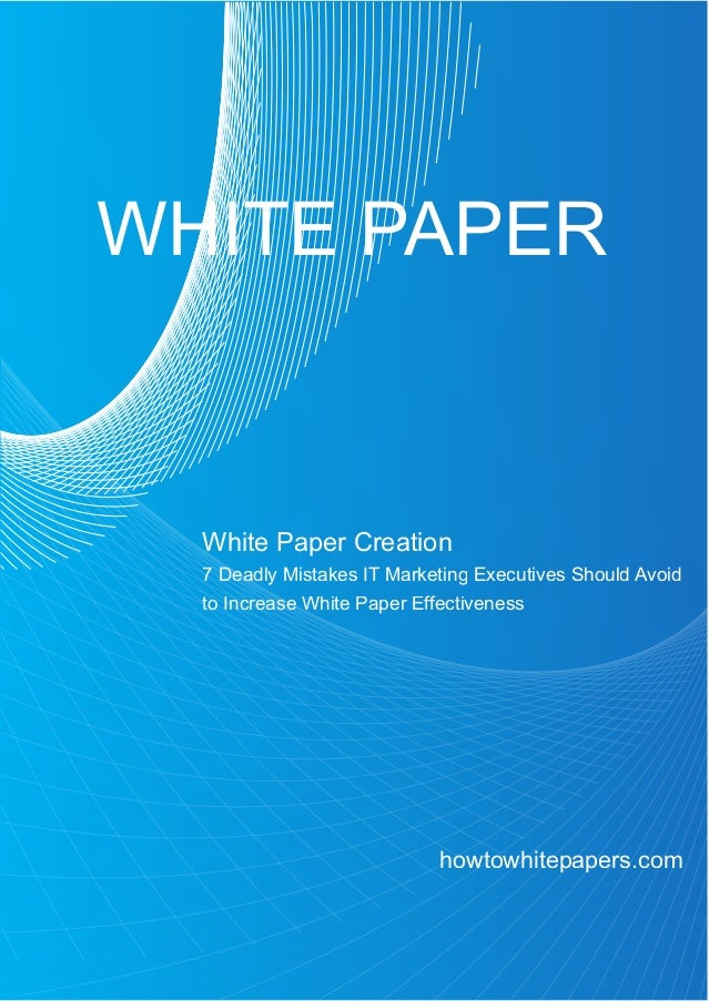 WHITE PAPER  White Paper Creation  7 Deadly Mistakes IT Marketing Executives Should Avoid  to Increase White Paper Effecti...