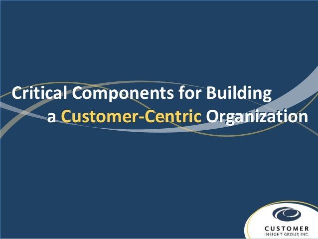 Critical Components for Building     a Customer-Centric Organization