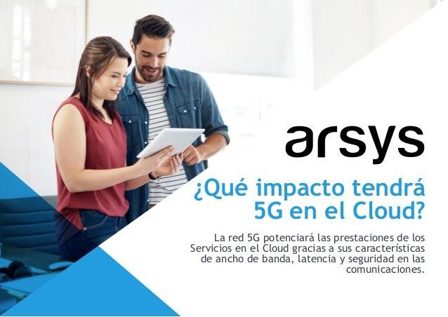 ¿Qué impacto tendrá 5G en el Cloud? La red 5G potenciará las prestaciones de los Servicios en el Cloud gracias a sus carac...