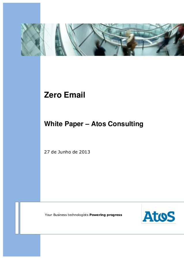 Zero Email White Paper – Atos Consulting 27 de Junho de 2013 Your Business technologists Powering progress