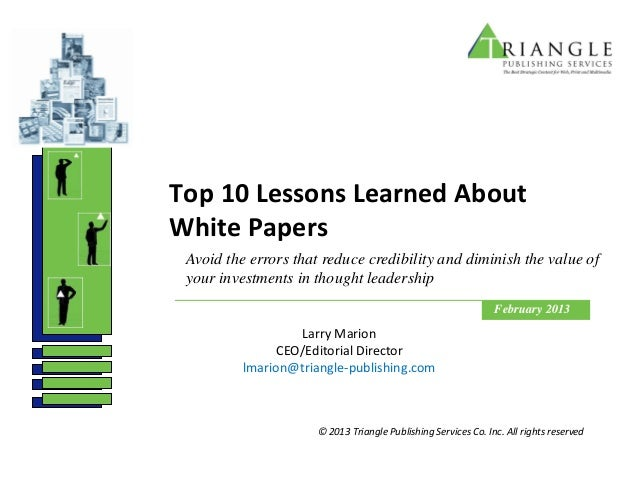 Top 10 Lessons Learned AboutWhite Papers Avoid the errors that reduce credibility and diminish the value of your investmen...