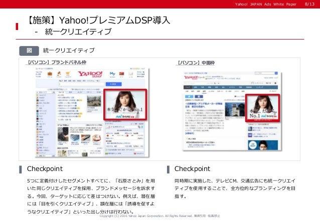 Yahoo! JAPAN Ads White PaperYahoo! JAPAN Ads White Paper 統一クリエイティブ図 5つに定義付けしたセグメントすべてに、「石原さとみ」を用 いた同じクリエイティブを採用、ブランドメッセージを...